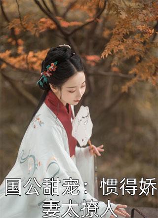 国公甜宠:惯得娇妻太撩人小说